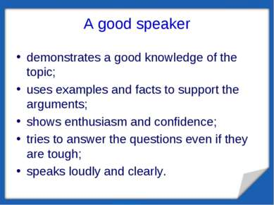 A good speaker demonstrates a good knowledge of the topic; uses examples and ...