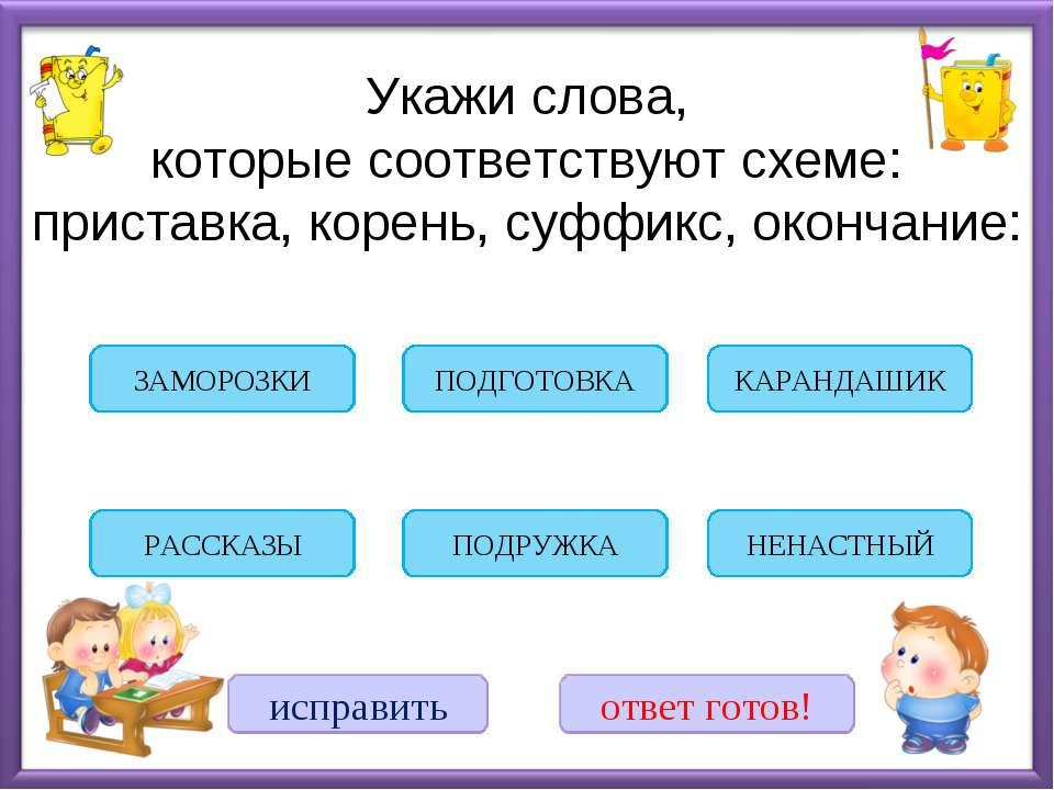 Укажи слова, которые соответствуют схеме: приставка, корень, суффикс, окончан...