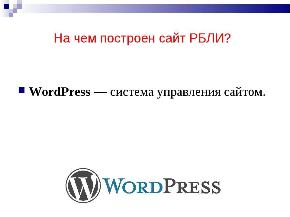 На чем построен сайт РБЛИ? WordPress—система управления сайтом.
