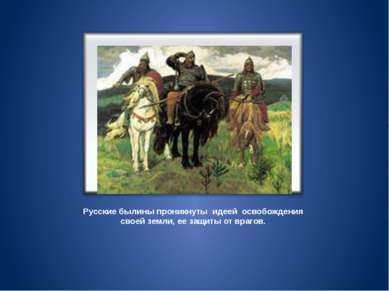 Русские былины проникнуты идеей освобождения своей земли, ее защиты от врагов.