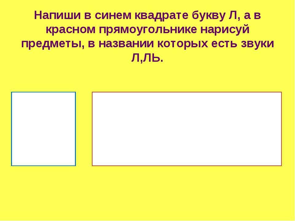 Напиши в синем квадрате букву Л, а в красном прямоугольнике нарисуй предметы,...