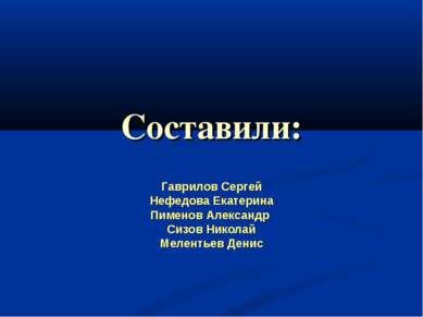 Составили: Гаврилов Сергей Нефедова Екатерина Пименов Александр Сизов Николай...