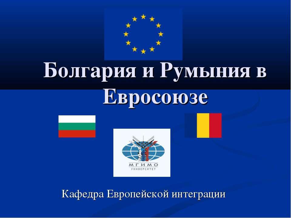 Болгария и Румыния в Евросоюзе Кафедра Европейской интеграции