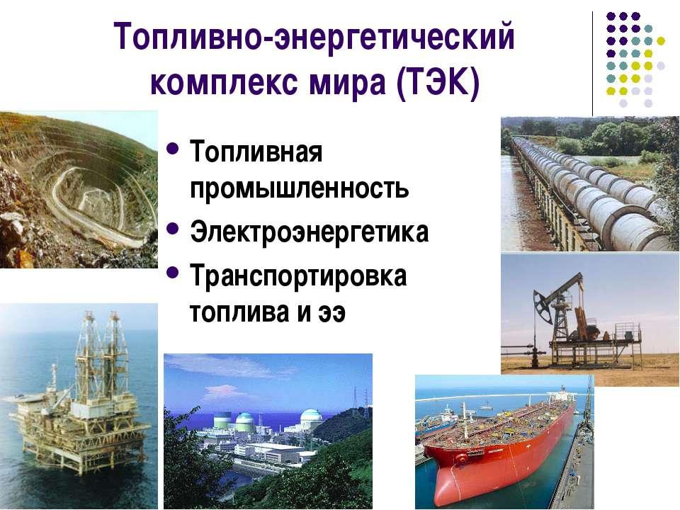 Топливно-энергетический комплекс мира (ТЭК) Топливная промышленность Электроэ...