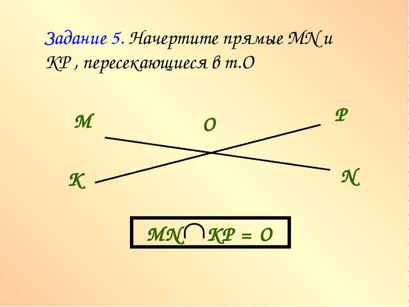 Задание 5. Начертите прямые MN и КР , пересекающиеся в т.О М N К Р О