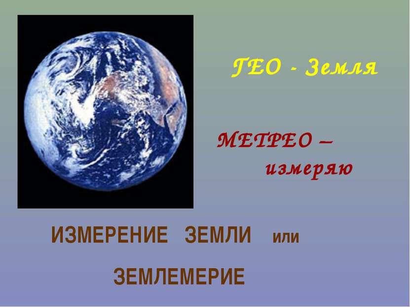 ГЕО - Земля МЕТРЕО – измеряю ИЗМЕРЕНИЕ ЗЕМЛИ или ЗЕМЛЕМЕРИЕ