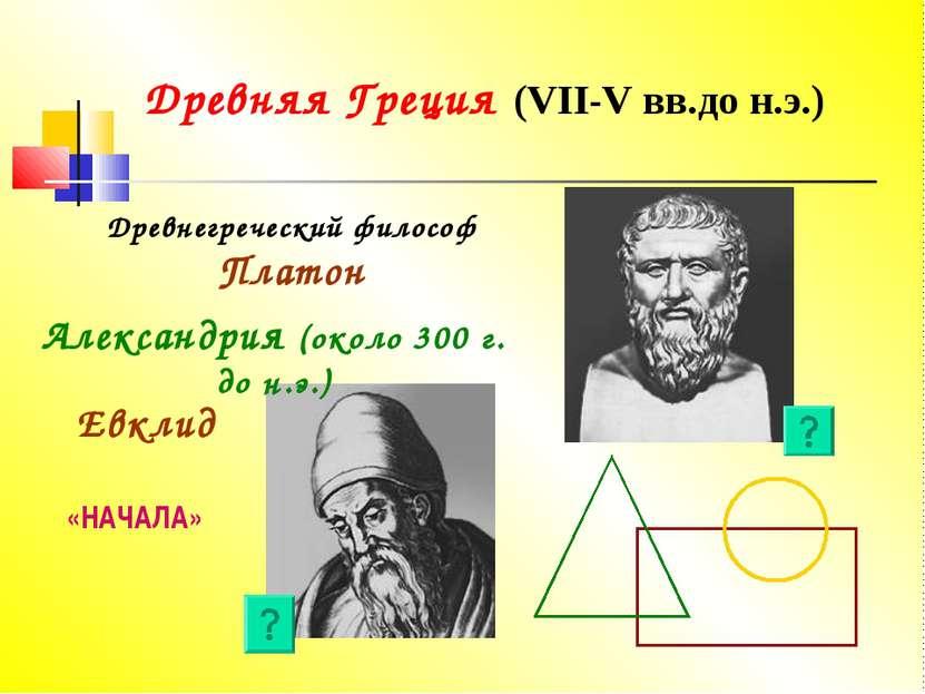 Древняя Греция (VII-V вв.до н.э.) Древнегреческий философ Платон Евклид «НАЧА...