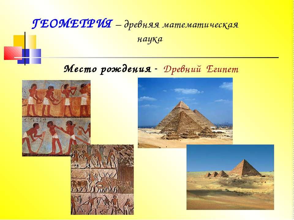 ГЕОМЕТРИЯ – древняя математическая наука Место рождения - Древний Египет