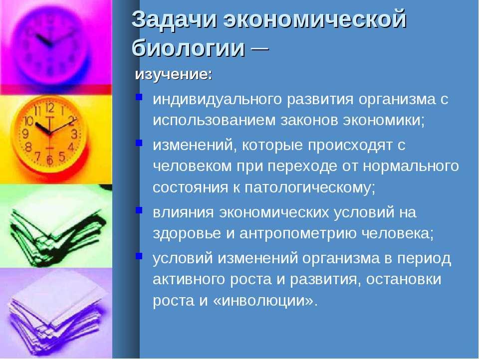 Задачи экономической биологии ─ изучение: индивидуального развития организма ...