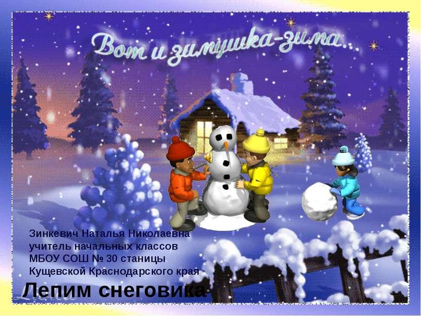 Лепим снеговика Зинкевич Наталья Николаевна учитель начальных классов МБОУ СО...