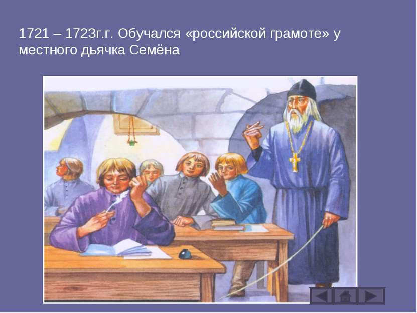 1721 – 1723г.г. Обучался «российской грамоте» у местного дьячка Семёна