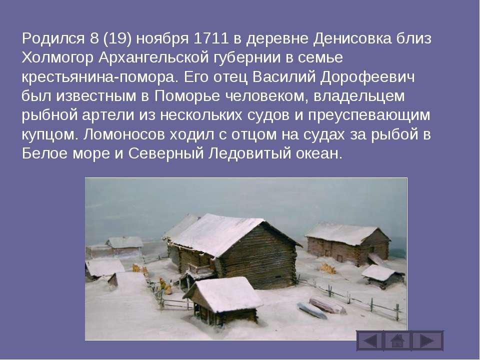Родился 8 (19) ноября 1711 в деревне Денисовка близ Холмогор Архангельской гу...