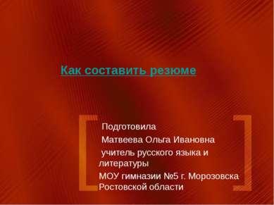 Как составить резюме Подготовила Матвеева Ольга Ивановна учитель русского язы...