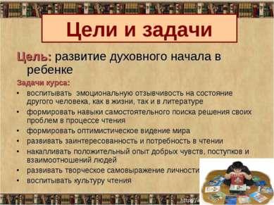 Цель: развитие духовного начала в ребенке Задачи курса: воспитывать эмоционал...