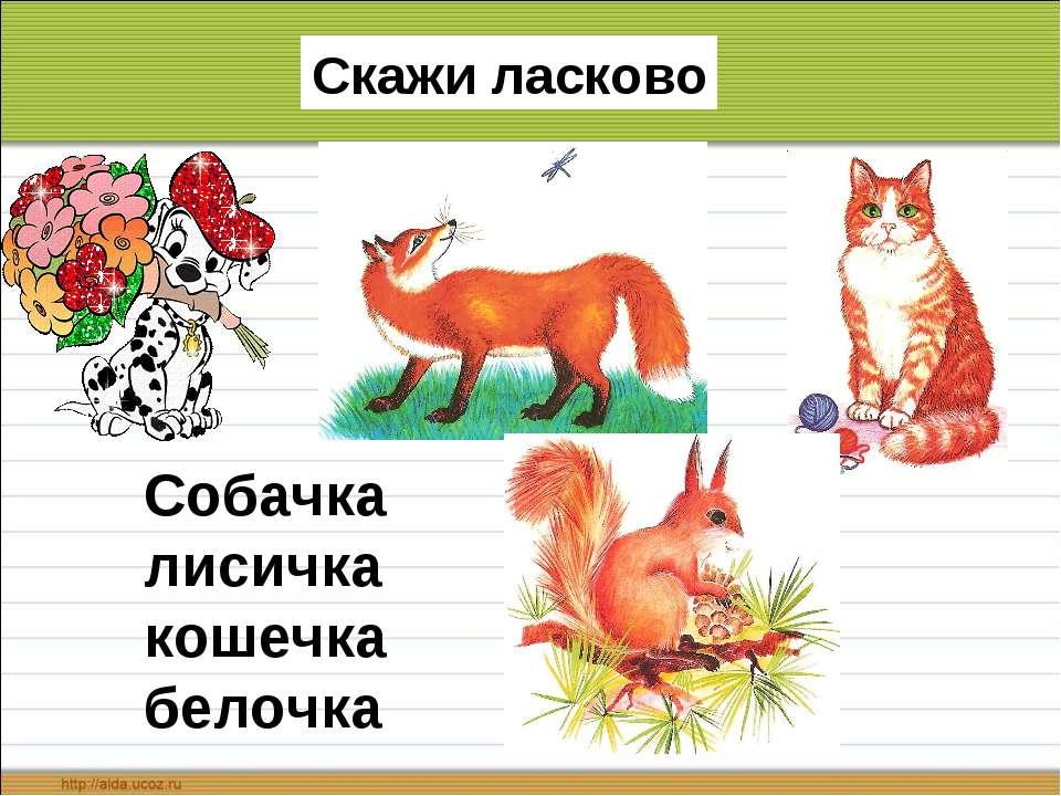 Скажи ласково Собачка лисичка кошечка белочка