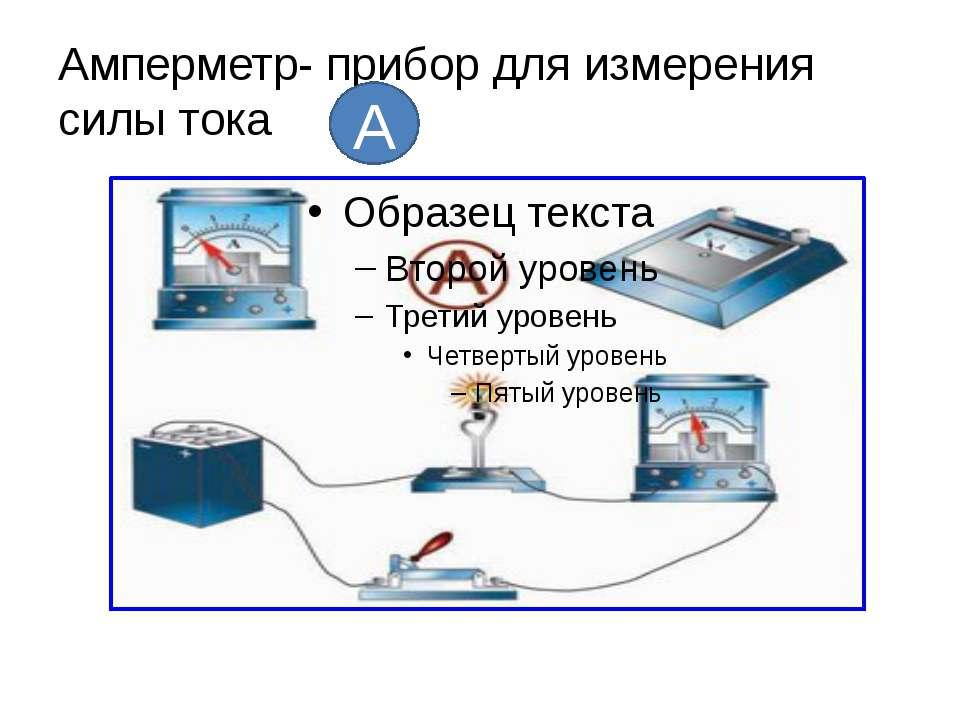 Амперметр- прибор для измерения силы тока А