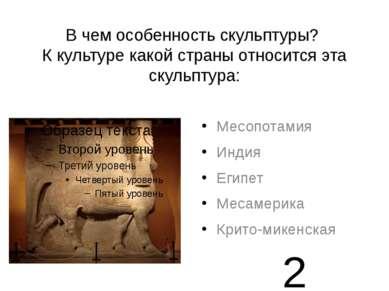 В чем особенность скульптуры? К культуре какой страны относится эта скульптур...