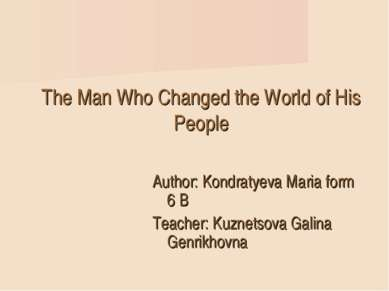 The Man Who Changed the World of His People Author: Kondratyeva Мaria form 6 ...