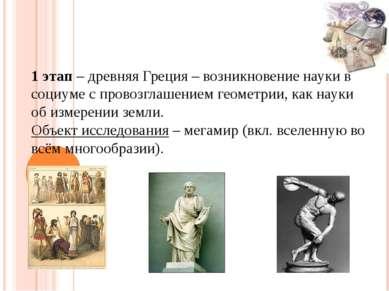 1 этап – древняя Греция – возникновение науки в социуме с провозглашением гео...