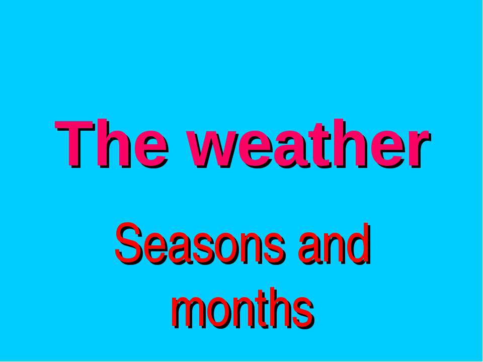 The weather Seasons and months