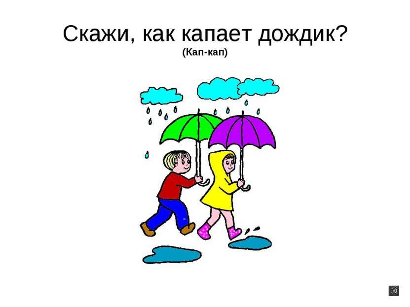 Скажи, как капает дождик? (Кап-кап)