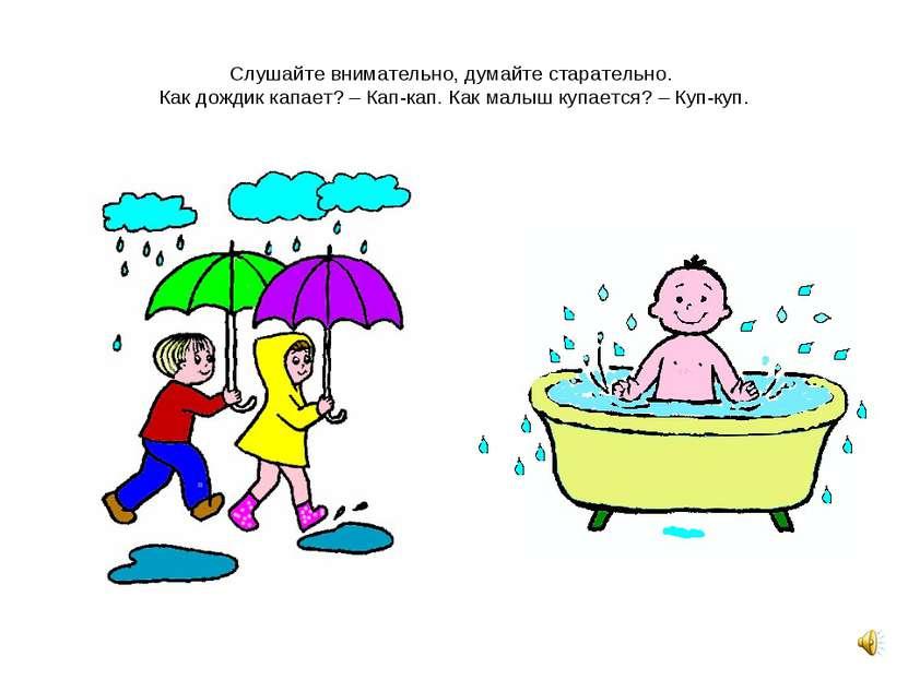 Слушайте внимательно, думайте старательно. Как дождик капает? – Кап-кап. Как ...