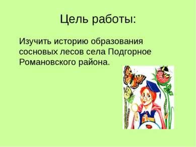 Цель работы: Изучить историю образования сосновых лесов села Подгорное Романо...