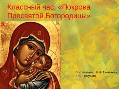 Классный час: «Покрова Пресвятой Богородицы» Воспитатели : Н.Н. Тюменева Е.В....