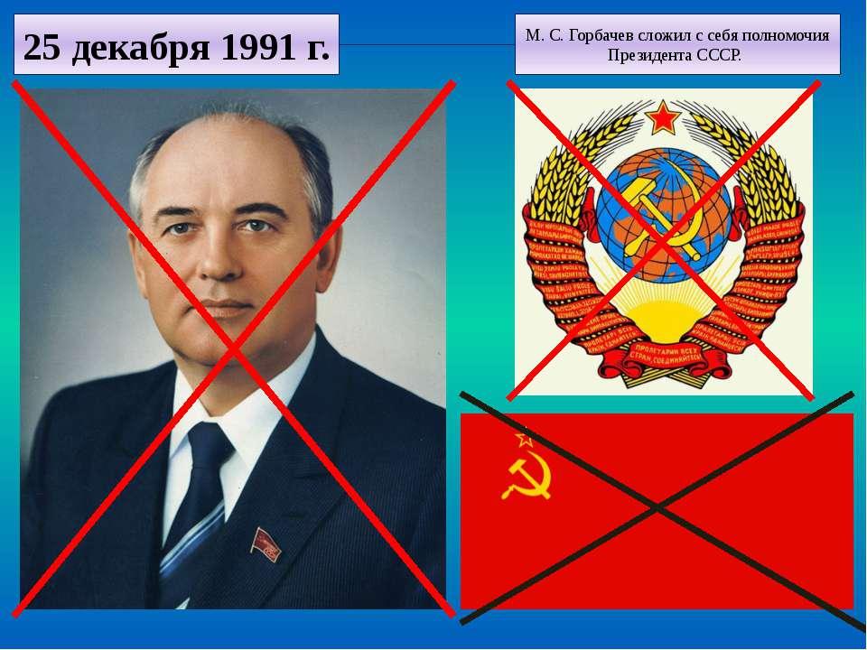 25 декабря 1991 г. М. С. Горбачев сложил с себя полномочия Президента СССР.