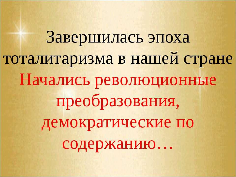 Завершилась эпоха тоталитаризма в нашей стране Начались революционные преобра...