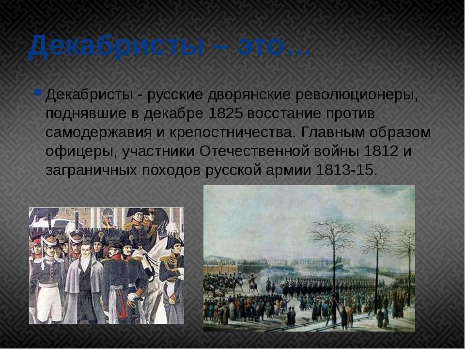 Декабристы – это… Декабристы - русские дворянские революционеры, поднявшие в ...