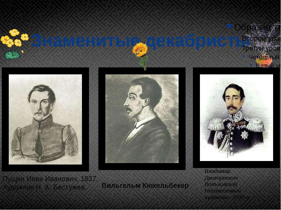 Знаменитые декабристы Вильгельм Кюхельбекер Владимир Дмитриевич Вольховский. ...