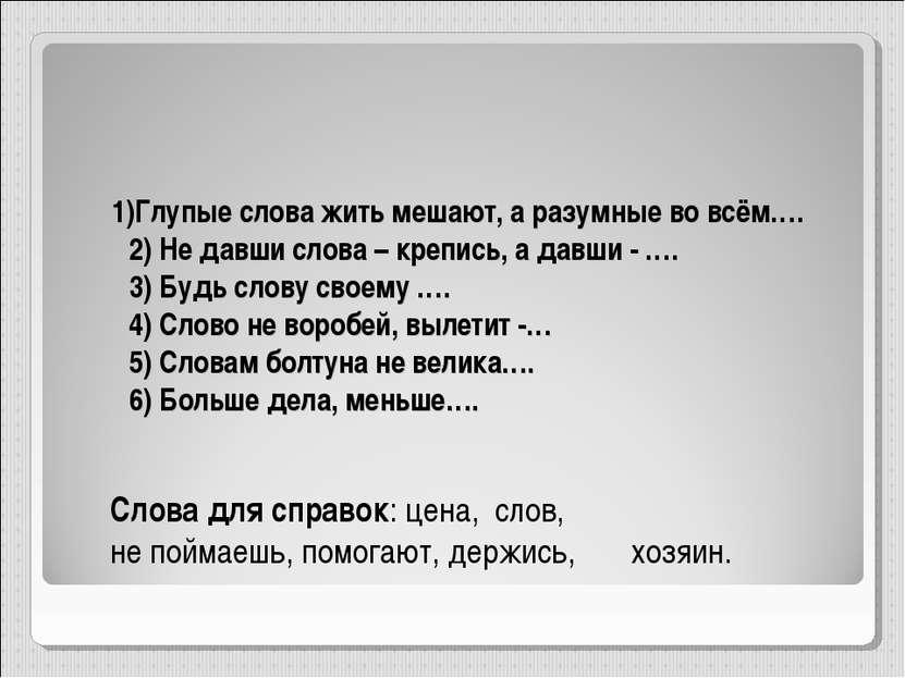 1)Глупые слова жить мешают, а разумные во всём…. 2) Не давши слова – крепись,...