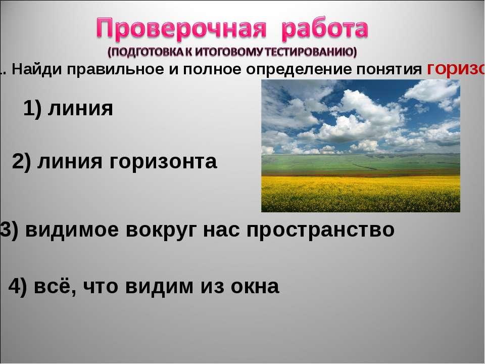 1. Найди правильное и полное определение понятия горизонт. 1) линия 2) линия ...