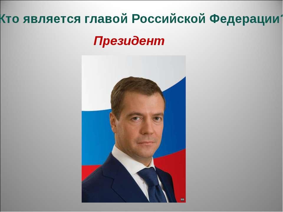 4.Кто является главой Российской Федерации? Президент