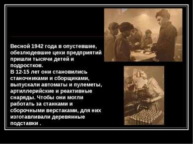 Весной 1942 года в опустевшие, обезлюдевшие цехи предприятий пришли тысячи де...