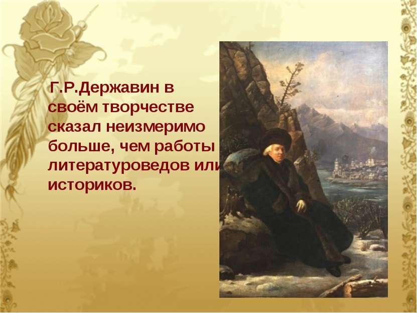 Г.Р.Державин в своём творчестве сказал неизмеримо больше, чем работы литерату...
