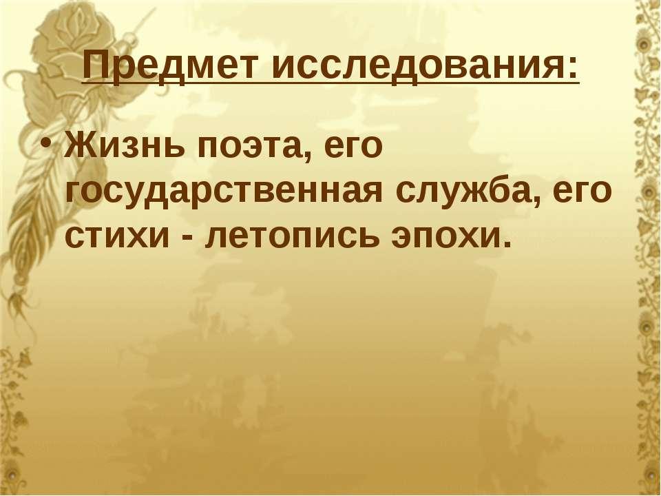 Предмет исследования: Жизнь поэта, его государственная служба, его стихи - ле...