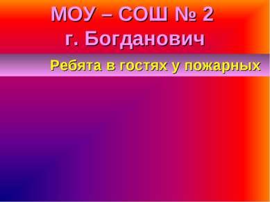 МОУ – СОШ № 2 г. Богданович Ребята в гостях у пожарных