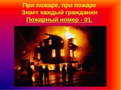 При пожаре, при пожаре Знает каждый гражданин Пожарный номер - 01.