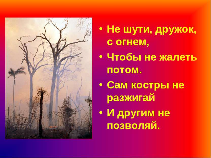 Не шути, дружок, с огнем, Чтобы не жалеть потом. Сам костры не разжигай И дру...
