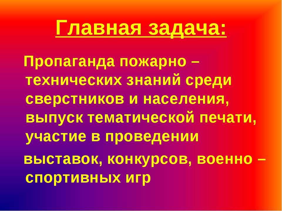 Главная задача: Пропаганда пожарно –технических знаний среди сверстников и на...