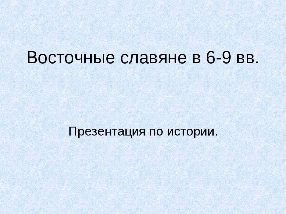 Восточные славяне в 6-9 вв. Презентация по истории.