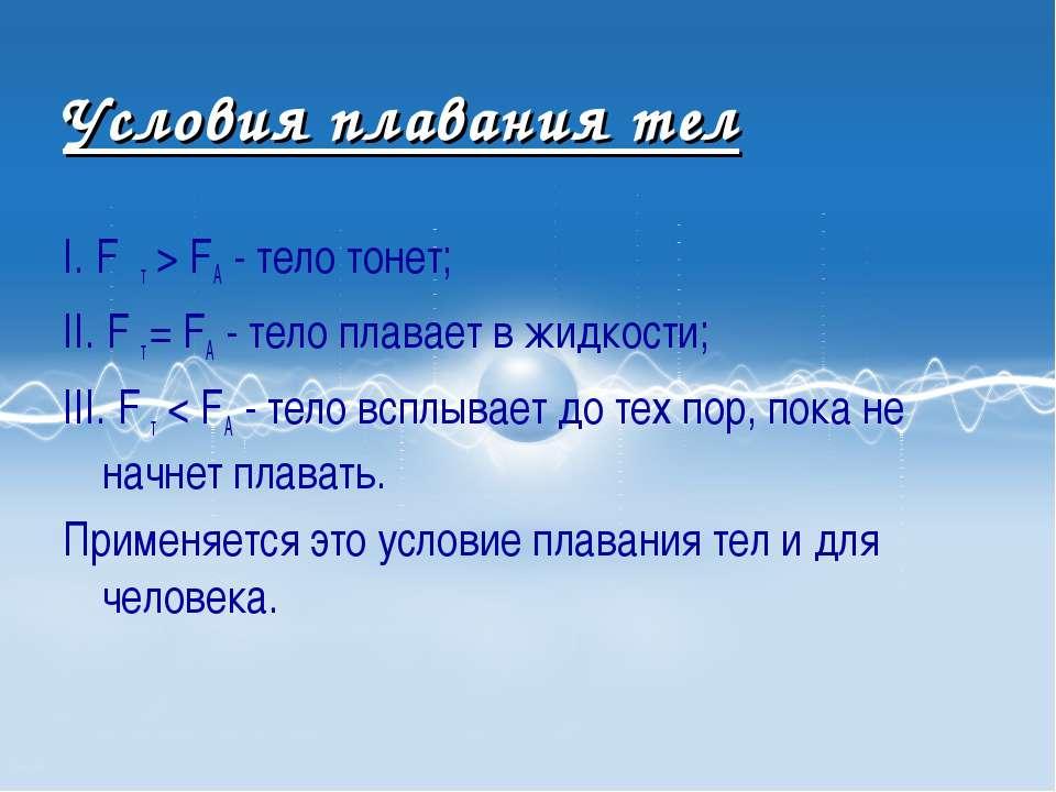 Условия плавания тел I. F т > FA - тело тонет; II. F т = FA - тело плавает в ...
