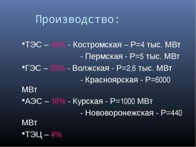 Производство: ТЭС – 40% - Костромская – P=4 тыс. МВт - Пермская - P=5 тыс. МВ...