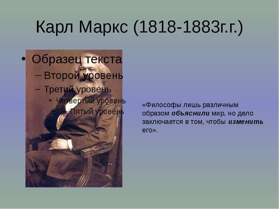 Карл Маркс (1818-1883г.г.) «Философы лишь различным образом объяснили мир, но...