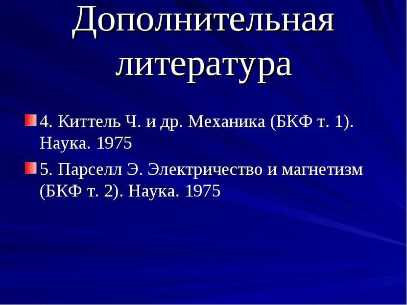 Дополнительная литература 4. Киттель Ч. и др. Механика (БКФ т. 1). Наука. 197...