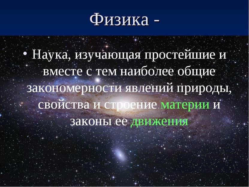 Физика - Наука, изучающая простейшие и вместе с тем наиболее общие закономерн...
