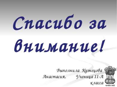 Спасибо за внимание! Выполнила Кузнецова Анастасия, Ученица 11-А класса