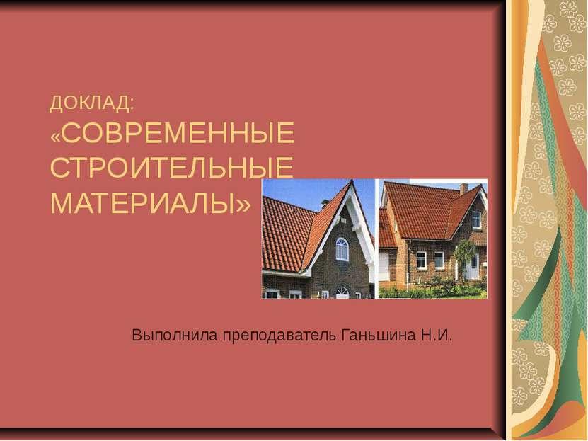 ДОКЛАД: «СОВРЕМЕННЫЕ СТРОИТЕЛЬНЫЕ МАТЕРИАЛЫ» Выполнила преподаватель Ганьшина...